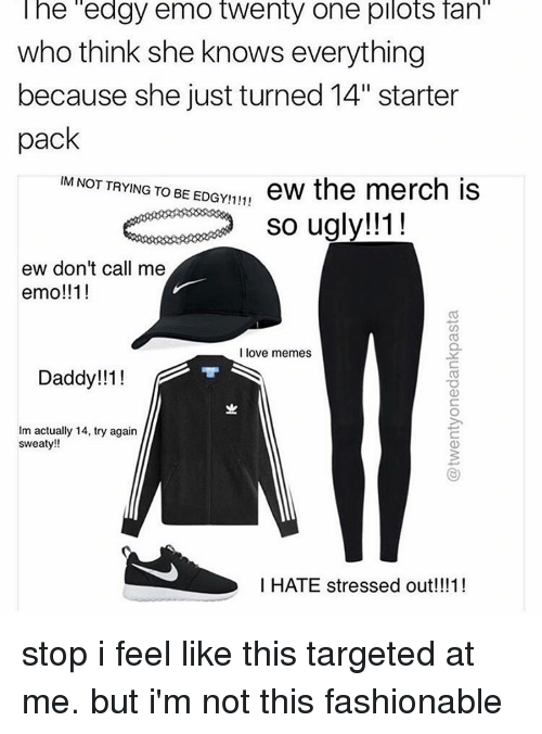 "Sweaties: The edgy emo twenty one pilots fan  who think she knows everything  because she just turned 14"" starter  pack  IM NOT TRYING TO BE EDGY!111!  ew the merch is  so ugly!!  ew don't call me  emo!!11  I love memes  11! T S  Daddy!!  Im actually 14, try again  sweaty!!  I HATE stressed out!!!1! stop i feel like this targeted at me. but i'm not this fashionable"