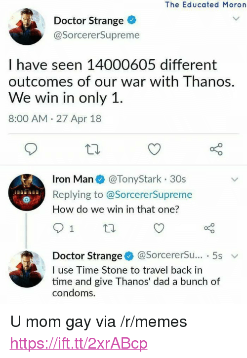"Dad, Doctor, and Iron Man: The Educated Moron  Doctor Strange  @SorcererSupreme  I have seen 14000605 different  outcomes of our war with Thanos.  We win in only 1  8:00 AM 27 Apr 18  Iron Man @TonyStark 30s  Replying to @SorcererSupreme  How do we win in that one?  Doctor Strange* @sorcererSu...-5s  I use Time Stone to travel back in  time and give Thanos' dad a bunch of  condoms. <p>U mom gay via /r/memes <a href=""https://ift.tt/2xrABcp"">https://ift.tt/2xrABcp</a></p>"