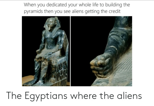Aliens, Where, and The: The Egyptians where the aliens