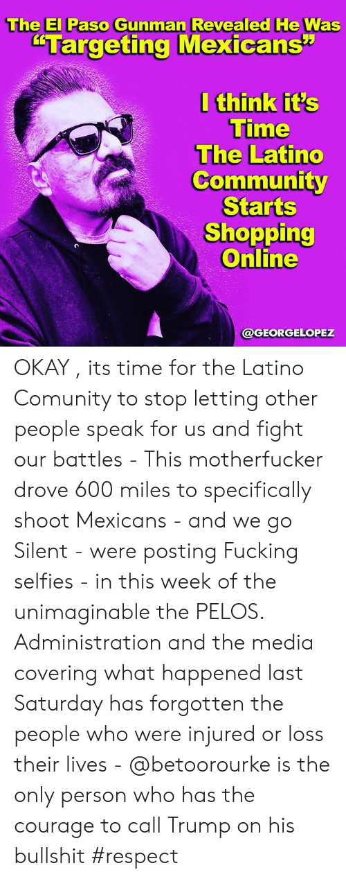 "battles: The El Paso Gunman Revealed He Was  ""Targeting Mexicans""  I think it's  Time  The Latino  Community  Starts  Shopping  Online  @GEORGELOPEZ OKAY , its time for the Latino Comunity to stop letting other people speak for us and fight our battles - This motherfucker drove 600 miles to specifically shoot Mexicans - and we go Silent -  were posting Fucking selfies -  in this week of the unimaginable the PELOS. Administration and the media covering what happened last Saturday has forgotten the people who were injured or loss their lives - @betoorourke is the only person who has the courage  to call Trump on his bullshit #respect"