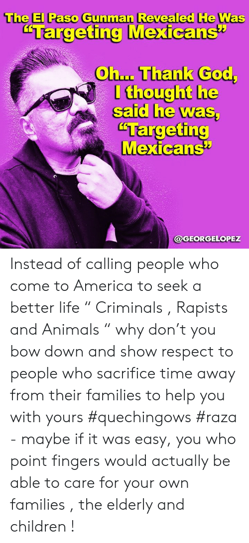 "better life: The El Paso Gunman Revealed He Was  ""Targeting Mexicans""  Oh... Thank God,  I thought he  said he was  ""Targeting  Mexicans  @GEORGELOPEZ Instead of calling people who come to America to seek a better life "" Criminals , Rapists and Animals "" why don't you bow down and show respect to people who sacrifice time away from their families to help you with yours #quechingows #raza  - maybe if it was easy,  you who point fingers would actually be able to care for your own families , the elderly and children !"
