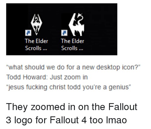 "Fallout 4, Fucking, and Jesus: The Elder  The Elder  Scrolls  Scrolls  ""what should we do for  a new desktop icon?""  Todd Howard: Just zoom in  jesus fucking Christ todd you're a genius"" They zoomed in on the Fallout 3 logo for Fallout 4 too lmao"
