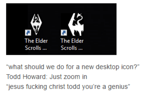 "Dank, Zoom, and Genius: The Elder  The Elder  Scrolls  Scrolls  ""what should we do for  a new desktop icon?""  Todd Howard: Just zoom in  jesus fucking Christ todd you're a genius"""