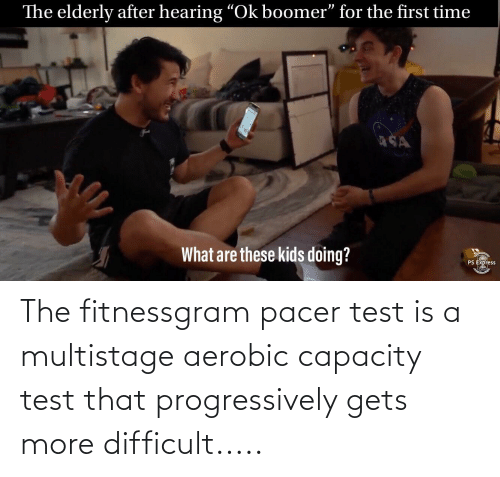 "fitnessgram-pacer-test: The elderly after hearing ""Ok boomer"" for the first time  SA  What are these kids doing?  PS EXpress The fitnessgram pacer test is a multistage aerobic capacity test that progressively gets more difficult....."