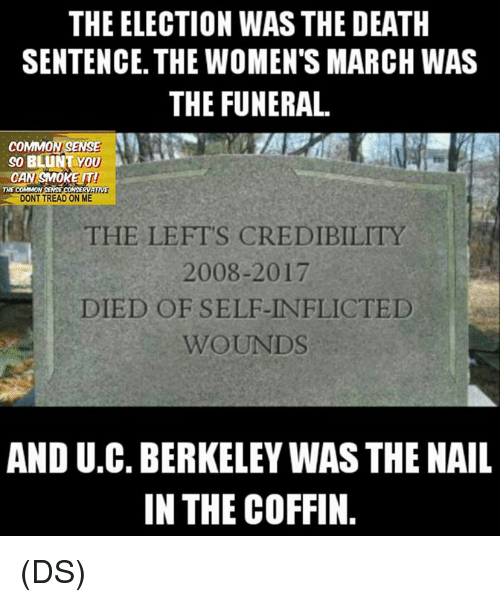 Memes, Common, and Death: THE ELECTION WAS THE DEATH  SENTENCE. THE WOMENTS MARCH WAS  THE FUNERAL  COMMON SENSE  SO BLUNT you  AN SMOKE IT  SENSE CONSERVATIVE  THE COMMON  DONT TREAD ON ME  THE LEFT'S CREDIBILITY  2008-2017  DIED OF SELE IN FIICTED  AND U C. BERKELEY WASTHE NAIL  IN THE COFFIN. (DS)