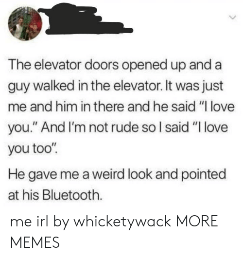 "love you too: The elevator doors opened up and a  guy walked in the elevator. It was just  me and him in there and he said ""I love  you."" And I'm not rude so I said ""I love  you too""  He gave me a weird look and pointed  at his Bluetooth. me irl by whicketywack MORE MEMES"