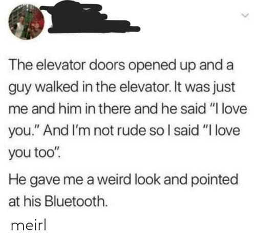 "love you too: The elevator doors opened up and a  guy walked in the elevator. It was just  me and him in there and he said ""I love  you."" And I'm not rude so I said ""I love  you too"".  He gave me a weird look and pointed  at his Bluetooth. meirl"