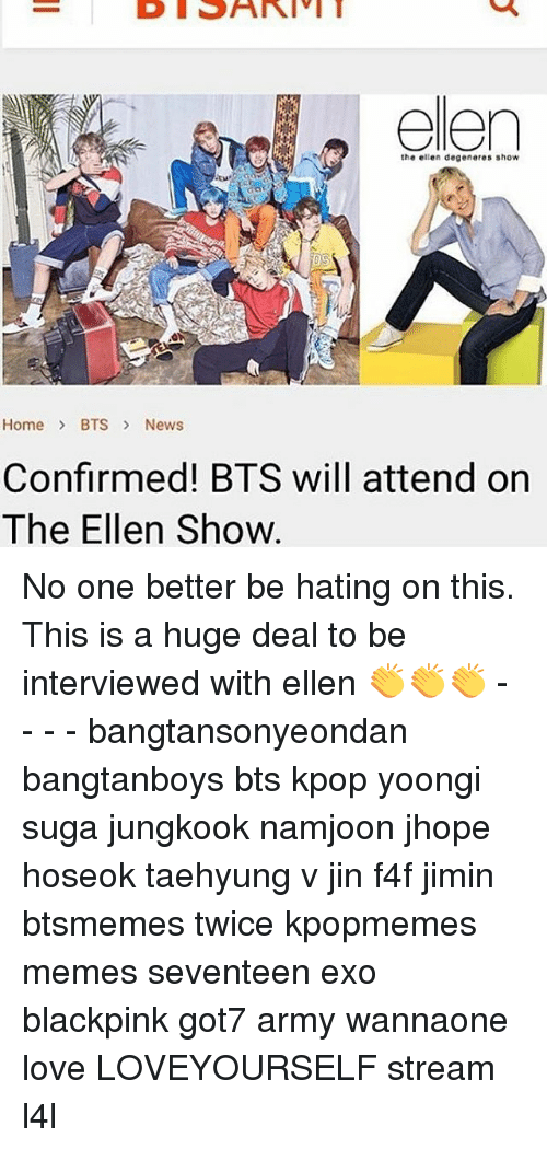 Bts News: the elle degeneres show  Home BTS News  Confirmed! BTS will attend orn  The Ellen Show No one better be hating on this. This is a huge deal to be interviewed with ellen 👏👏👏 - - - - bangtansonyeondan bangtanboys bts kpop yoongi suga jungkook namjoon jhope hoseok taehyung v jin f4f jimin btsmemes twice kpopmemes memes seventeen exo blackpink got7 army wannaone love LOVEYOURSELF stream l4l