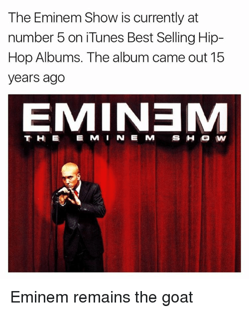 Eminem, Memes, and iTunes: The Eminem Show is currently at  number 5 on iTunes Best Selling Hip-  Hop Albums  The album came out 15  years ago  EMIN3M Eminem remains the goat