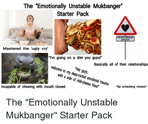 """Relationships, Starter Packs, and Ugly: The """"Emotionally Unstable Mukbanger""""  Starter Pack  shuttersts.ck  HEARTBREAK  AHEAD  Mastered the 'ugly cry'  """"'m going on a diet you guys!""""  Basically all of their relationships  Hey guys,  welcome to my deep-rooted emotional trauma  with a side of chii-cheese fries!  *lip smacking noises*  Incapable of chewing with mouth closed"""