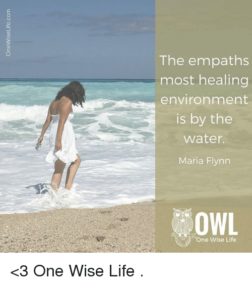 empath: The empaths  most healing  environment  is by the  Water  Maria Flynn  OWL  One Wise Life <3 One Wise Life  .