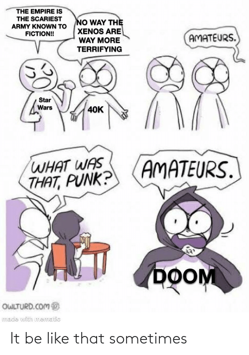 Owlturd: THE EMPIRE IS  THE SCARIEST  NO WAY THỆ  XENOS ARE  WAY MORE  TERRIFYING  ARMY KNOWN TO  FICTION!  AMATEURS.  Star  Wars  40K  AMATEURS.  WHAT WAS  THAT, PUNK?  DOOM  OWLTURD.COM  made with mematic It be like that sometimes