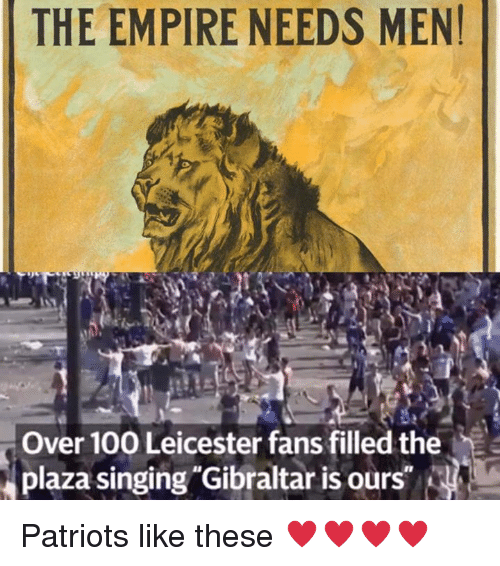 gibraltar: THE EMPIRE NEEDS MEN!  Over 100 Leicester fans filled the  plaza ging Gibraltar is our Patriots like these ♥️♥️♥️♥️