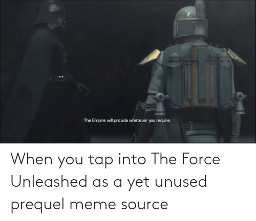 meme source: The Empire will provide whatever you require. When you tap into The Force Unleashed as a yet unused prequel meme source