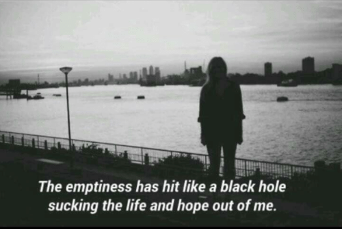 sucking: The emptiness has hit like a black hole  sucking the life and hope out of me.