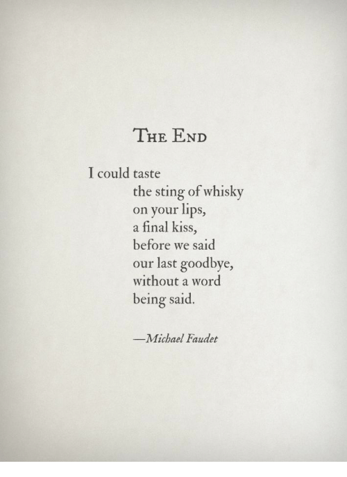 whisky: THE END  I could taste  the sting of whisky  on your lips,  a final kiss,  before we said  our last goodbye,  without a word  being said.  -Michael Faudet