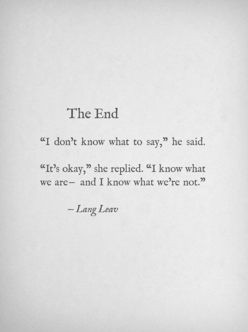 """Dont Know What To Say: The End  """"I don't know what to say,"""" he said.  """"It's okay,"""" she replied. """"I know what  we are- and I know what we're not.""""  Lang Leav"""