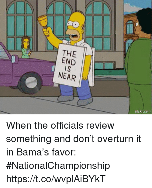 the end is near: THE  END  iS  NEAR  gickr.com When the officials review something and don't overturn it in Bama's favor: #NationalChampionship https://t.co/wvplAiBYkT