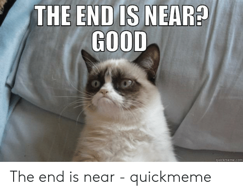 The End Is Near Meme: THE END IS NEAR?  GOOD  quickmeme.com The end is near - quickmeme