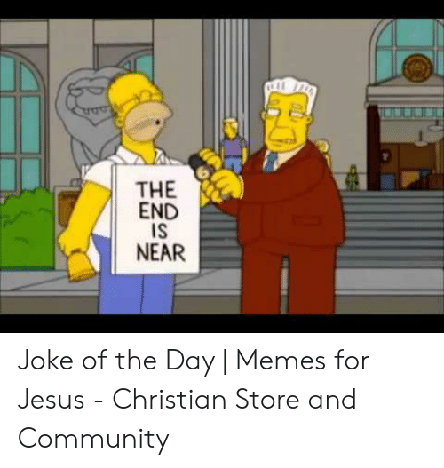 Community, Jesus, and Memes: THE  END  IS  NEAR Joke of the Day | Memes for Jesus - Christian Store and Community