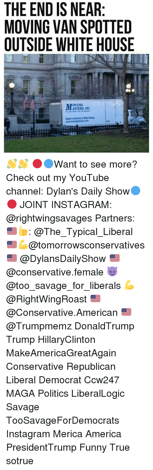end-is-near: THE END IS NEAR  MOVING VAN SPOTTED  OUTSIDE WHITE HOUSE  OVING  ASTERS, INC 👋👋 🔴🔵Want to see more? Check out my YouTube channel: Dylan's Daily Show🔵🔴 JOINT INSTAGRAM: @rightwingsavages Partners: 🇺🇸👍: @The_Typical_Liberal 🇺🇸💪@tomorrowsconservatives 🇺🇸 @DylansDailyShow 🇺🇸@conservative.female 😈 @too_savage_for_liberals 💪 @RightWingRoast 🇺🇸 @Conservative.American 🇺🇸 @Trumpmemz DonaldTrump Trump HillaryClinton MakeAmericaGreatAgain Conservative Republican Liberal Democrat Ccw247 MAGA Politics LiberalLogic Savage TooSavageForDemocrats Instagram Merica America PresidentTrump Funny True sotrue
