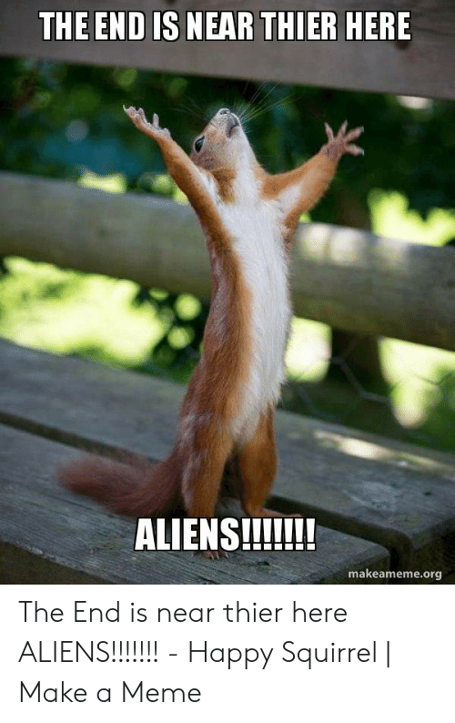 Meme, Aliens, and Happy: THE END IS NEAR THIER HERE  ALIENS!!!!!!  makeameme.org The End is near thier here ALIENS!!!!!!! - Happy Squirrel | Make a Meme