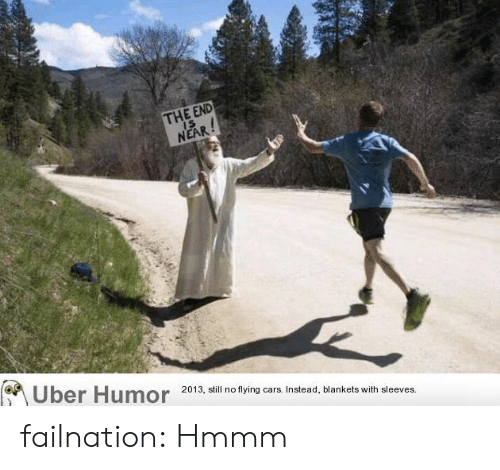 flying cars: THE END  IS  NEAR!  Uber Humor  2013, still no flying cars. Instead, blankets with sleeves. failnation:  Hmmm