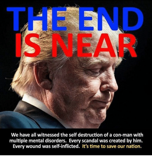the end is near: THE END  IS NEAR  We have all witnessed the self destruction of a con-man with  multiple mental disorders. Every scandal was created by him.  Every wound was self-inflicted. It's time to save our nation.
