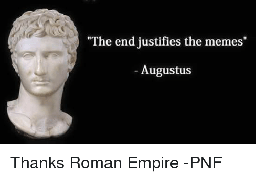"""Empire, Meme, and Memes: """"The end justifies the memes  """"  Augustus Thanks Roman Empire -PNF"""