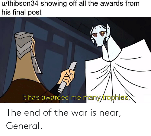 War Is: The end of the war is near, General.