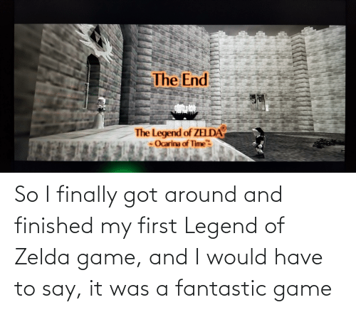 """Say It, Game, and Time: The End  The Legend of ZELDA  Ocarina of Time""""  TH So I finally got around and finished my first Legend of Zelda game, and I would have to say, it was a fantastic game"""