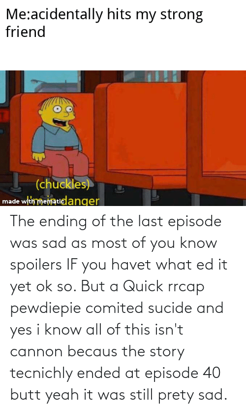 Becaus: The ending of the last episode was sad as most of you know spoilers IF you havet what ed it yet ok so. But a Quick rrcap pewdiepie comited sucide and yes i know all of this isn't cannon becaus the story tecnichly ended at episode 40 butt yeah it was still prety sad.