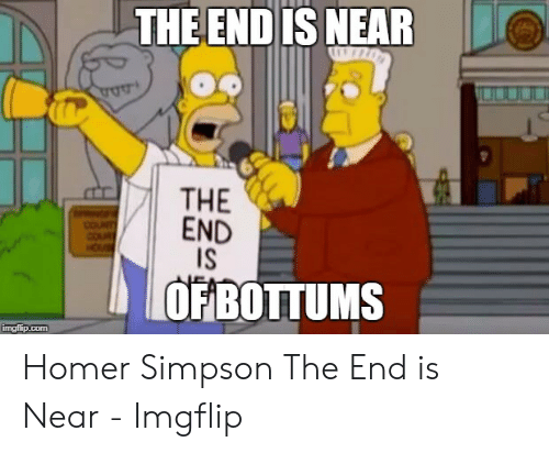 Homer Simpson, Homer, and Simpson: THE ENDIS NEAR  THE  END  IS  COUNT  OFBOTTUMS  imgflip.com Homer Simpson The End is Near - Imgflip