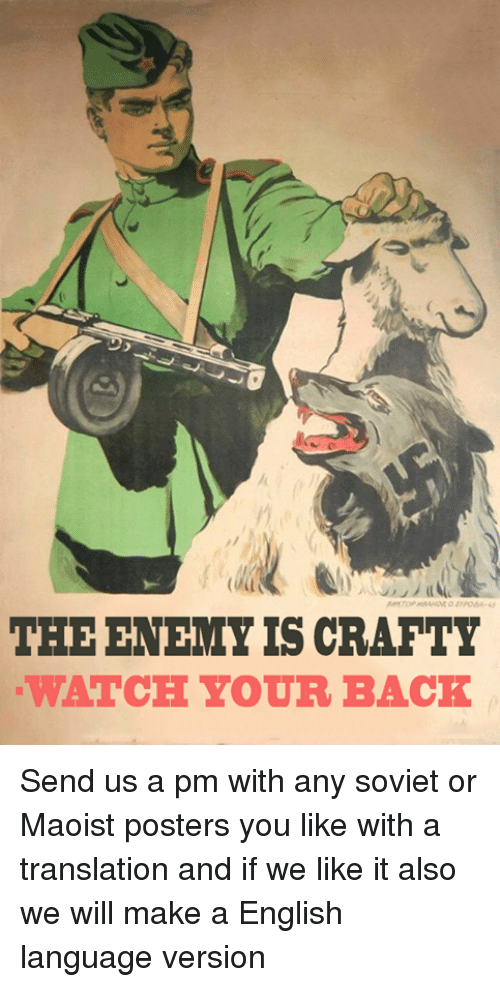 🤖: THE ENEMY IS CRAFTY  WATCH YOUR BACK Send us a pm with any soviet or Maoist posters you like with a translation and if we like it also we will make a English language version