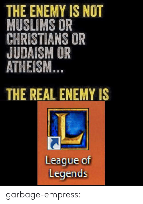 league of legends: THE ENEMY IS NOT  MUSLIMS OR  CHRISTIANS OR  JUDAISM OR  ATHEISM  THE REAL ENEMY IS  League of  Legends garbage-empress:
