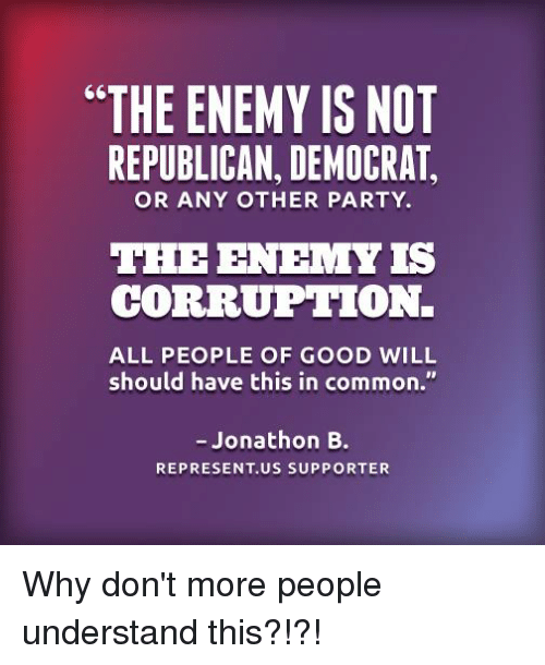 """Memes, Common, and Corruption: """"THE ENEMY ISNOT  REPUBLICAN, DEMOCRAT  OR ANY OTHER PARTY.  THE ENEMY IS  CORRUPTION.  ALL PEOPLE OF GOOD WILL  should have this in  common.""""  Jonathon B.  REPRESENT US SUPPORTER Why don't more people understand this?!?!"""
