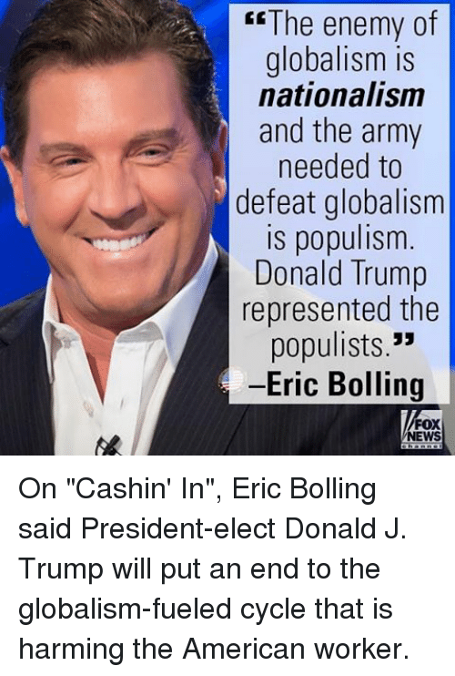 """Populism: The enemy of  globalism is  nationalism  and the army  needed to  defeat globalism  is populism  Donald Trump  represented the  populists.""""  -Eric Bolling  FOX  NEWS On """"Cashin' In"""", Eric Bolling said President-elect Donald J. Trump will put an end to the globalism-fueled cycle that is harming the American worker."""