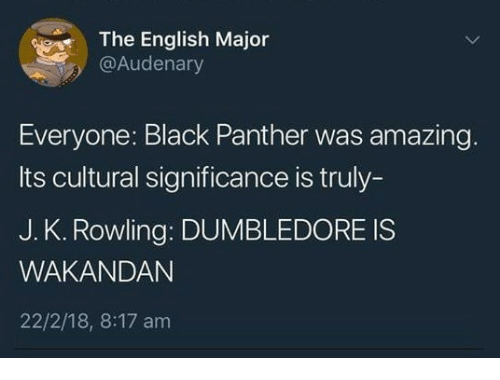 Dumbledore, Black, and Black Panther: The English Major  @Audenary  Everyone: Black Panther was amazing.  Its cultural significance is truly-  J. K. Rowling: DUMBLEDORE IS  WAKANDAN  22/2/18, 8:17 am