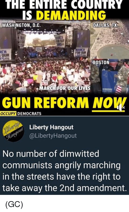 Memes, Streets, and Boston: THE  ENIRE  COUNTRY  IS DEMANDING  WASHINGTON, D.C.  DALLAS TX  BOSTON  MARCH FOR OUR LIVES  GUN REFORM NOW  OCCUPY  DEMOCRATS  Liberty Hangout  @LibertyHangout  No number of dimwitted  communists angrily marching  in the streets have the right to  take away the 2nd amendment. (GC)