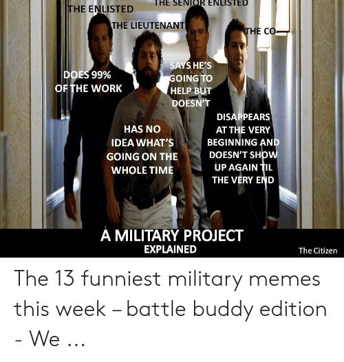 13 Funniest: THE ENLISTED E SEIR ENLISTED  THE LIEUTENANT  HE CO  SAYS HE'S  OING TO  HELP BUT  DOESN'T  DOES 99%  OF THE WORK  DISAPPEARS  AT THE VERY  BEGINNING AN  DOESN'T SHOW  UP AGAIN TIL  THE VERY END  HAS NO  IDEA WHAT'S  GOING ON THE  A MILITARY PROJECT  EXPLAINED  The Citizen The 13 funniest military memes this week – battle buddy edition - We ...