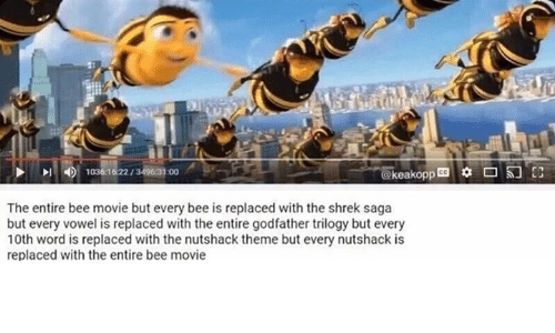 godfathers: The entire bee movie but every bee is replaced with the shrek saga  but every vowel is replaced with the entire godfather trilogy but every  10th word is replaced with the nutshack theme but every nutshack is  replaced with the entire bee movie