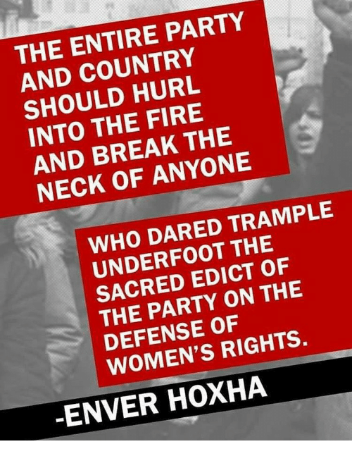 Enver Hoxha: THE ENTIRE PARTY  AND HURL  INTO THE FIRE  AND BREAK THE  NECK OF ANYONE  WHO DARED TRAMPLE  THE  SACRED EDICT OF  PARTY ON THE  DEFENSE OF  RIGHTS.  ENVER HOXHA