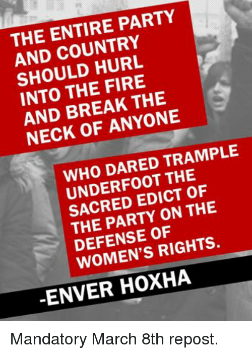Enver Hoxha: THE ENTIRE PARTY  AND HURL  INTO THE FIRE  THE  AND ANYONE  NECK OF WHO DARED TRAMPLE  THE  SACRED EDICT OF  PARTY ON THE  DEFENSE RIGHTS.  ENVER HOXHA
