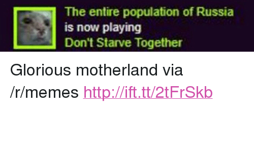 "Motherland: The entire population of Russia  is now playing  Don't Starve Together <p>Glorious motherland via /r/memes <a href=""http://ift.tt/2tFrSkb"">http://ift.tt/2tFrSkb</a></p>"