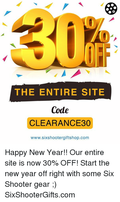 Memes, Shooters, and 🤖: THE ENTIRE SITE  Code  CLEARANCE 30  www.sixshootergiftshop.com Happy New Year!! Our entire site is now 30% OFF! Start the new year off right with some Six Shooter gear ;) SixShooterGifts.com