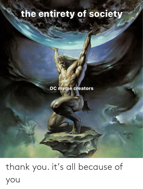 Meme Creators: the entirety of society  oc meme creators thank you. it's all because of you