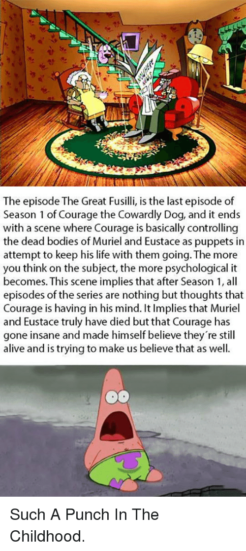 Courage the Cowardly Dog: The episode The Great Fusilli, is the last episode of  Season 1 of Courage the Cowardly Dog, and it ends  with a scene where Courage is basically controlling  the dead bodies of Muriel and Eustace as puppets in  attempt to keep his life with them going. The more  you think on the subject, the more psychological it  becomes. This scene implies that after Season 1, all  episodes of the series are nothing but thoughts that  Courage is having in his mind. It Implies that Muriel  and Eustace truly have died but that Courage has  gone insane and made himself believe they're still  alive and is trving to make us believe that as well. <p>Such A Punch In The Childhood.</p>