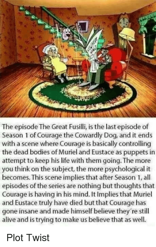 dead bodies: The episode The Great Fusilli, is the last episode of  Season 1 of Courage the Cowardly Dog, and it ends  with a scene where Courage is basically controlling  the dead bodies of Muriel and Eustace as puppets in  attempt to keep his life with them going. The more  you think on the subject, the more psychological it  becomes. This scene implies that after Season 1, all  episodes of the series are nothing but thoughts that  Courage is having in his mind. It Implies that Muriel  and Eustace truly have died but that Courage has  gone insane and made himself believe they 're still  alive and is trying to make us believe that as well. Plot Twist