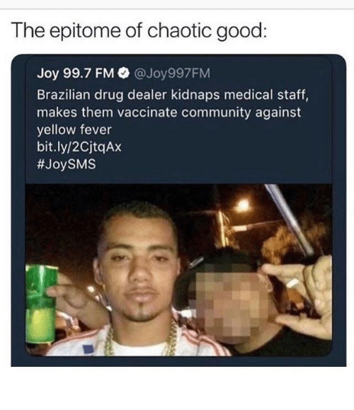 Chaotic Good: The epitome of chaotic good  Joy 99.7 FM @Joy997FM  Brazilian drug dealer kidnaps medical staff,  makes them vaccinate community against  yellow fever  bit.ly/2CjtqAx