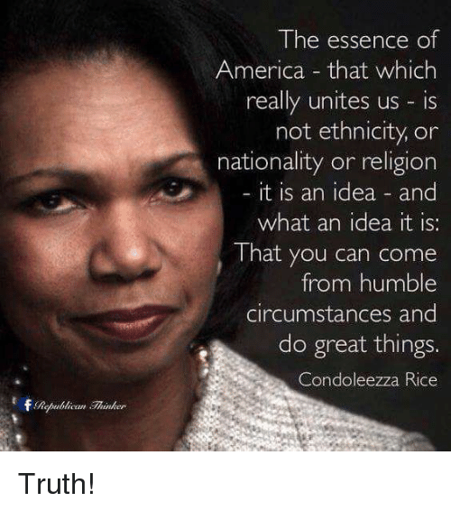 humbleness: The essence of  America that which  really unites us is  not ethnicity, or  nationality or religion  it is an idea and  what an idea it is:  That you can come  from humble  circumstances and  do great things  Condoleezza Rice Truth!